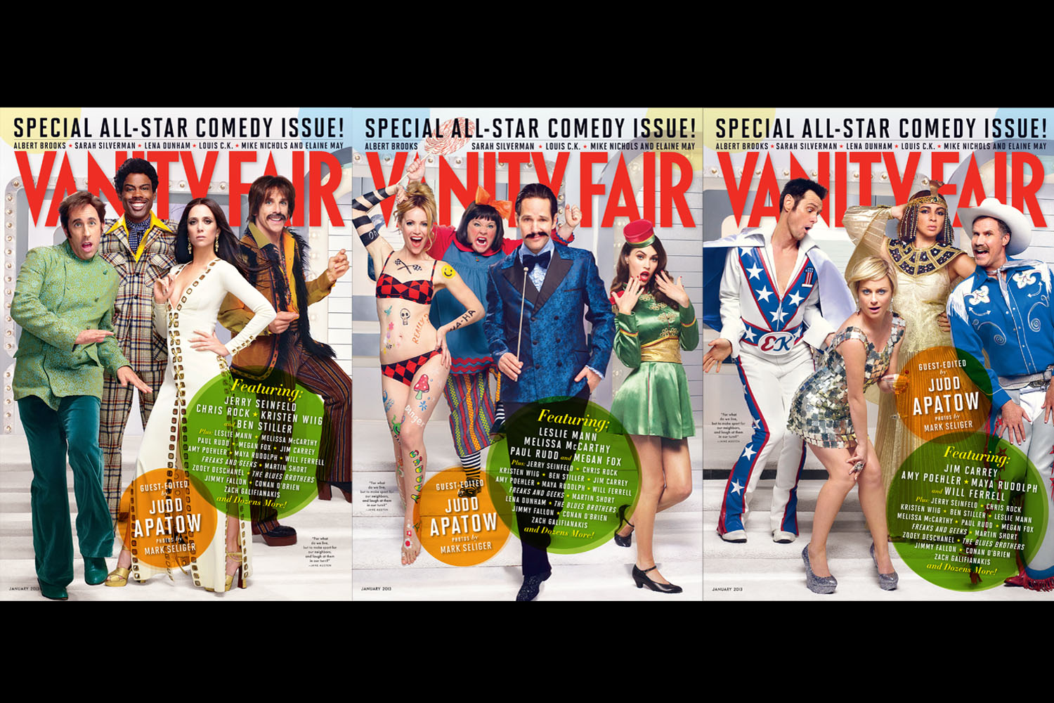 Vanity Fair, December 2012. Photographs by Mark Seliger.I met with Judd Apatow, who guest edited the issue, in June and presented a bunch of ideas to him. He wanted the covers to feel classic, but have a real kinetic energy to it, so the viewer would laugh and have a lively experience. We came up with the idea of recreating the variety shows of the '70s—the game show host with the slick hair, the women dressed up as sexy bunnies—and photographed everyone together for the most part, which was great because all the actors ended up playing off each other. Judd had specific ideas about what he wanted, and I had my own ideas, and then we went to Colleen Atwood, an amazing costume designer who's worked with Tim Burton, among others, to map these ideas. We took them to the comedians and said,  How would you like to be a gay disco cowboy?  Or,  You're going to be Evel Knievel—how do you feel about that?  The more enthusiasm we got from people, the more excited we became. In the end, I think these covers became a pretty comprehensive look at the world of comedy as it is now. The photographs really complemented the writing, but the covers are really about a high energy, '70s, super-fun party.-Mark Seliger, PhotographerActually, [my wife] Leslie Mann thought of the idea. We went online and looked at a ton of Vanity Fair covers and tried to think of something unique. She had the idea of doing something big and bright, like those big pictures of Goldie Hawn from Laugh-In. That led to an idea of a cover that encapsulated all of those variety shows from the 60s and early 70s. We didn't want it to be a straight parody, but a bizarre combination of of people dressed like those characters and others where you weren't really sure who they were. The complicated part was coming up with all of the costumes and getting all the comedians to sign off on the idea. I work with comedians so often that I knew I had to talk to them weeks in advance—each costume is a joke, so they have to like th
