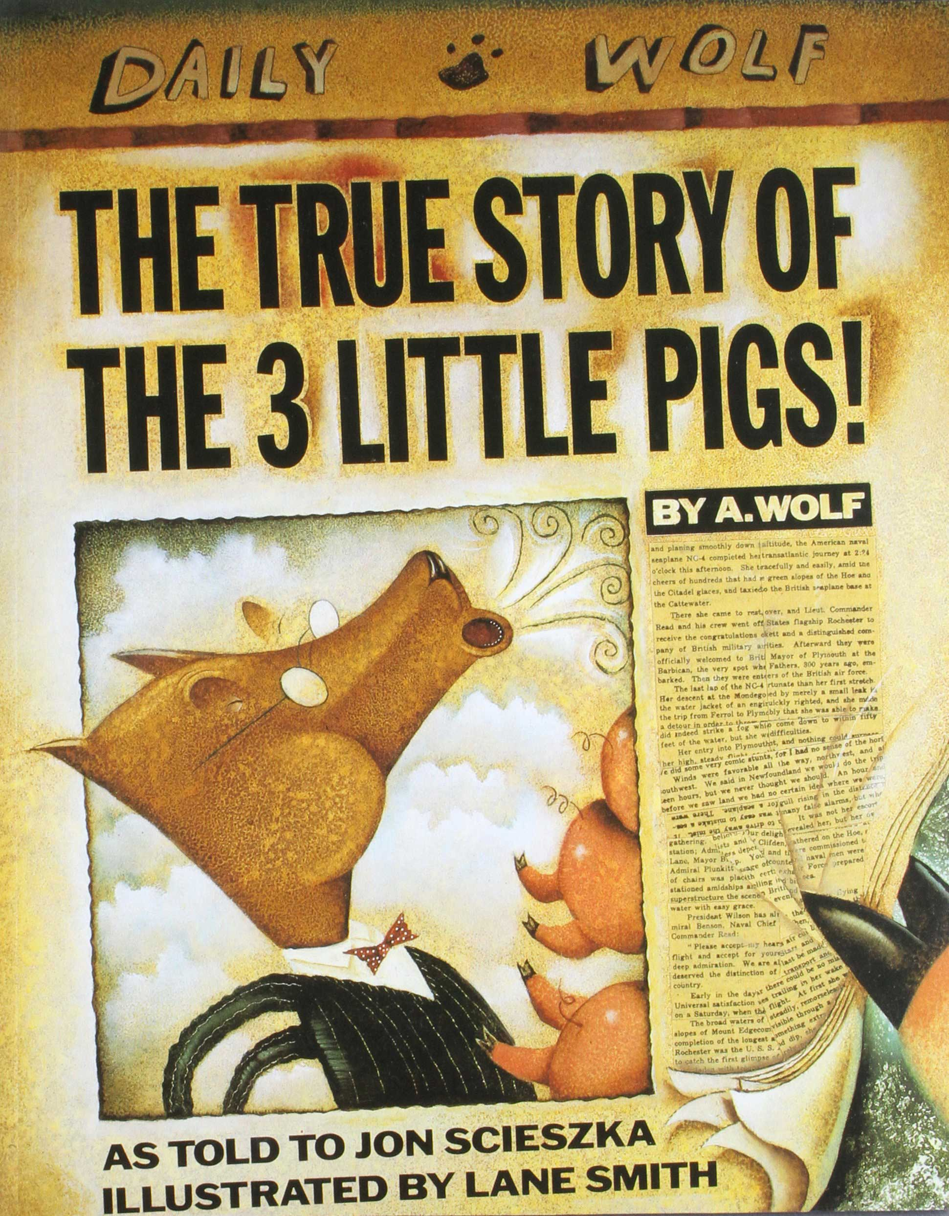 The True Story of the Three Little Pigs, by Jon Scieszka, illustrations by Lane Smith.                                                                                                                            This ironic, witty book, which revises the story of the pigs as an exculpatory memoir by the wolf—who claims he's not so big and bad at all!—is a welcome corrective to more saccharine tales. It also introduces young readers to the notion of dueling perspectives.                                                                                                                            Buy now: The True Story of the Three Little Pigs