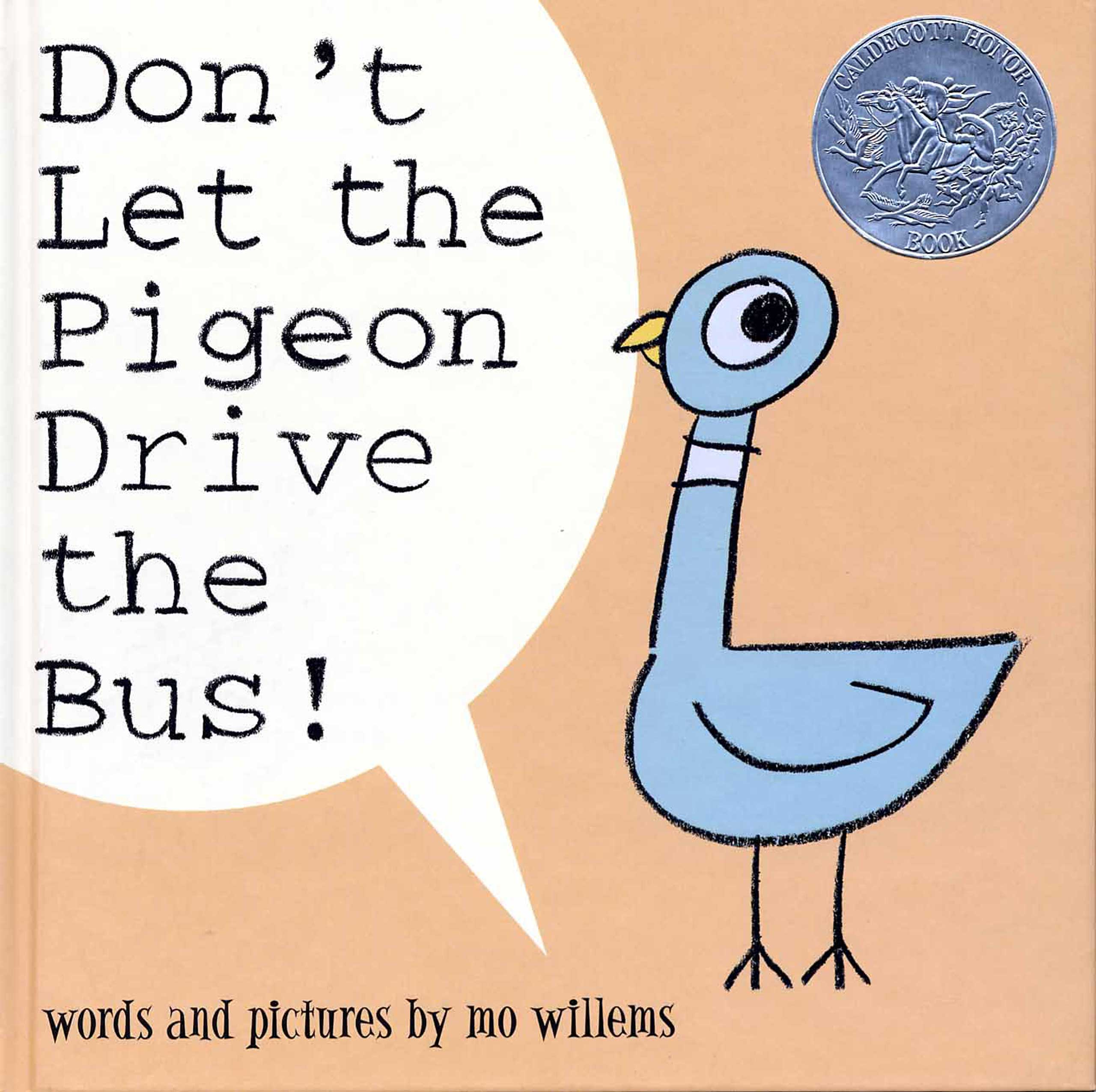 Don't Let the Pigeon Drive the Bus, by Mo Williams.                                                                                                                            One stubborn pigeon refuses to give up on his bird-brained dream of driving a vehicle.                                                                                                                            Buy now: Don't Let the Pigeon Drive the Bus