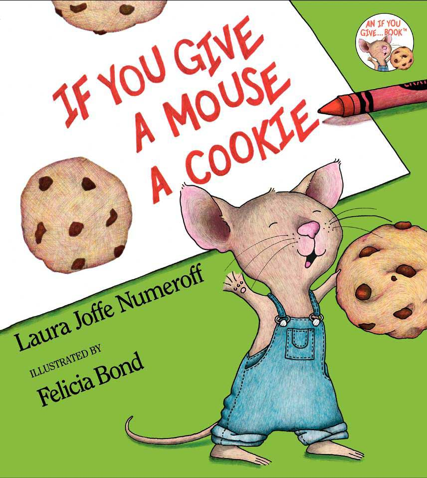 If You Give a Mouse a Cookie, by Laura Joffe Numeroff, illustrations by Felicia Bond.                                                                                                                            This playful parable of a greedy mouse shows kids that every cause has an effect.                                                                                                                            Buy now: If You Give a Mouse a Cookie