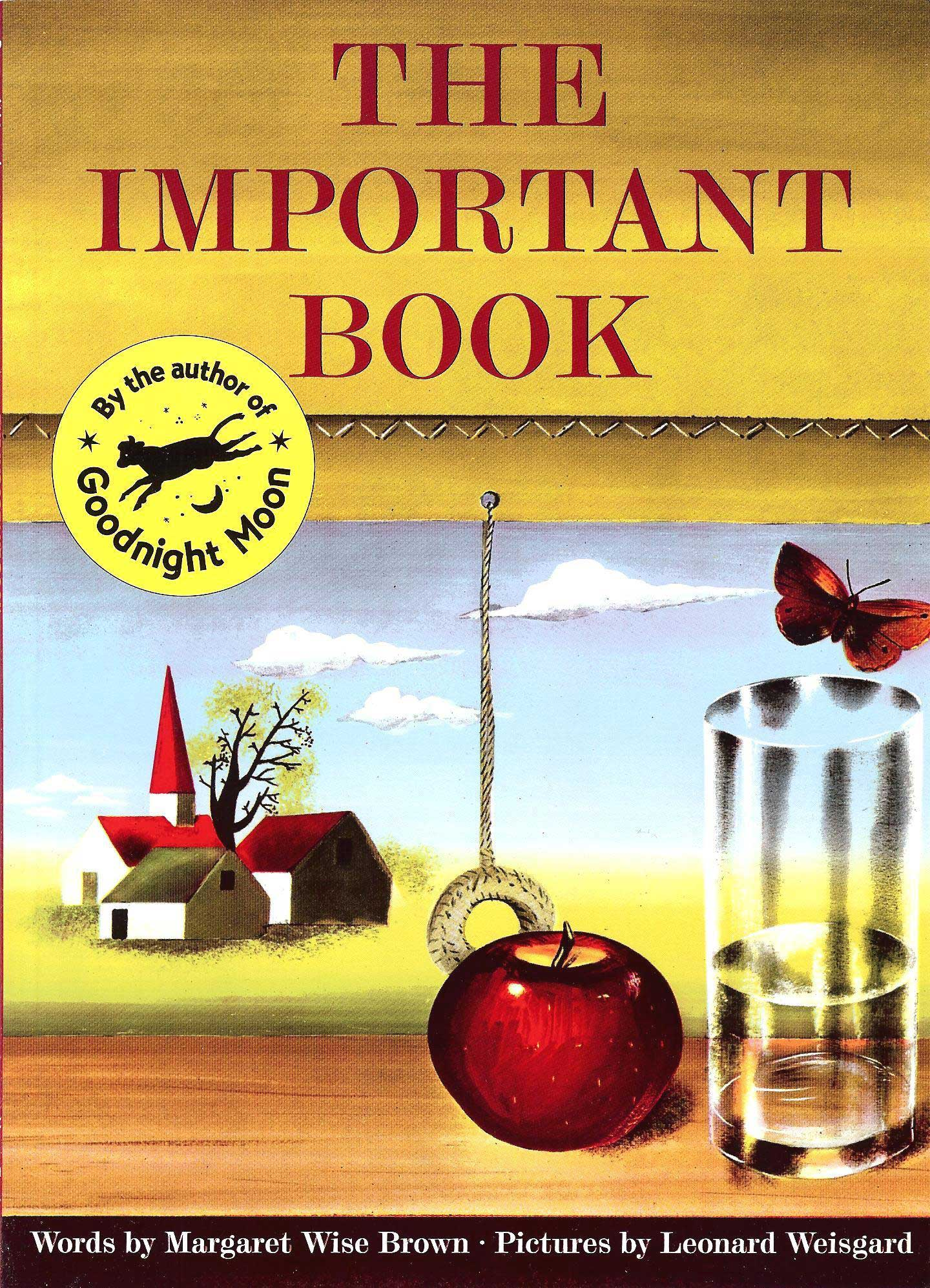 The Important Book, by Margaret Wise Brown, illustrations by Leonard Weisgard.                                                                                                                            A curious game asks children to name the most important quality about the different objects they see.                                                                                                                            Buy now: The Important Book