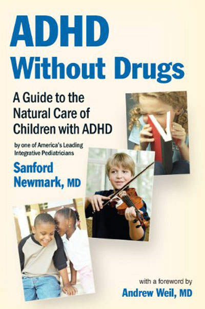 ADHD Without Drugs: A Guide to the Natural Care of Children with ADHD, Sanford Newmark, MD                               A doctor suggests using an integrative approach, considering the needs of the whole child.