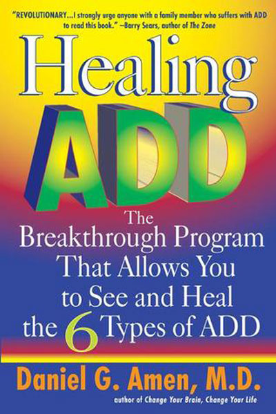 Healing ADD: The Breakthrough Programs That Allows You to See and Heal the 7 Types of ADD, Daniel G. Amen, PhD                               This prominent and media-friendly neurospychiatrist believes that ADD can be divided into seven subcategories and that each requires different treatment. He's a specialist in applying what brain scans show to behavior.