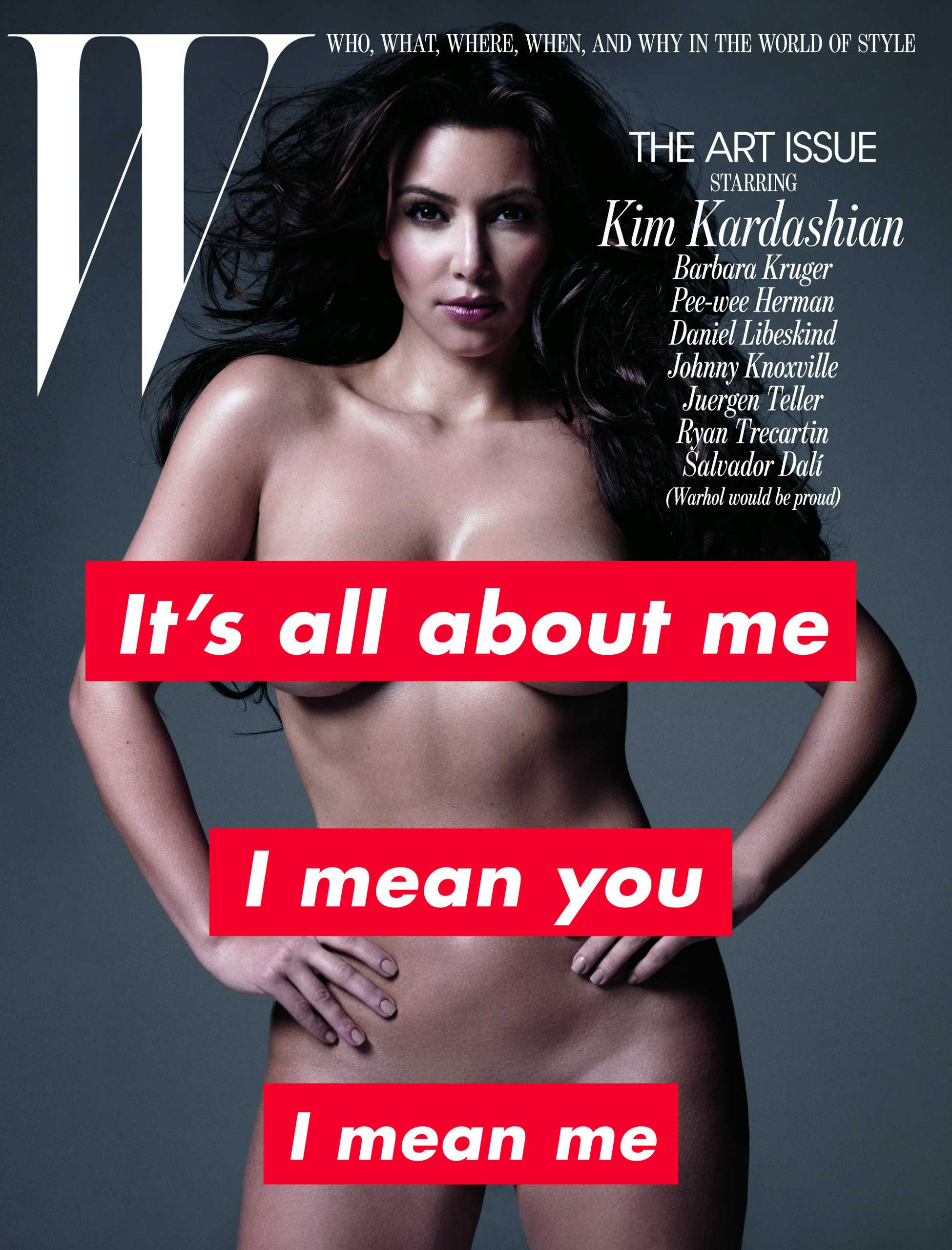 Channeling the typographic work of the iconic American artist Barbara Kruger, the cover of <i>W</i> magazine's November 2010 issue found Kim Kardashian (almost) bearing it all. Inside its pages, the only layer she had on was a thin coat of silver body paint.