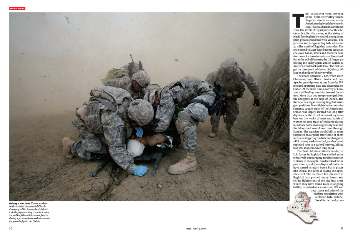 From the April 9, 2007 issue of TIME.  Troops shield a wounded solder by a cloud of debris kicked up by a waiting rescue helicopter. He and his fellow soldiers were fired on during a predawn house –to-house search for guerrilla fighters in Qubah.