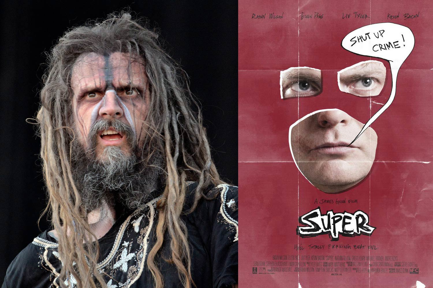 <strong>Rob Zombie, <i>Super</i></strong>                                   Zombie's voice, previously heard on albums including Hellbilly Deluxe and The Sinister Urge, helped motivate Rainn Wilson to become a superhero in the indie <i>Super</i>; director James Gunn used Zombie's voice again in his <i>Guardians of the Galaxy</i>.