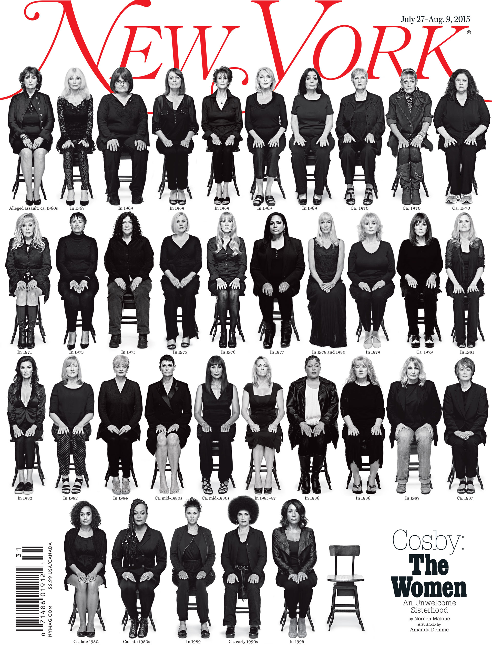 New York Magazine,  July 27-Aug. 9, 2015. Photograph by Amanda Demme.                                                              These women have one thing in common - Bill Cosby. One man and all of these women, and the suggestion of countless more (with the empty chair). They demonstrated courage, conviction, and strength as they came together for this cover – after so many years of hiding behind the horrible curtain of guilt, shame, and fear. This cover became the symbol for the longstanding hidden climate of sexual assault in America. And with its blunt message, we hope we were able to inspire action.                                                              —Jody Quon, Director of Photography, New York Magazine