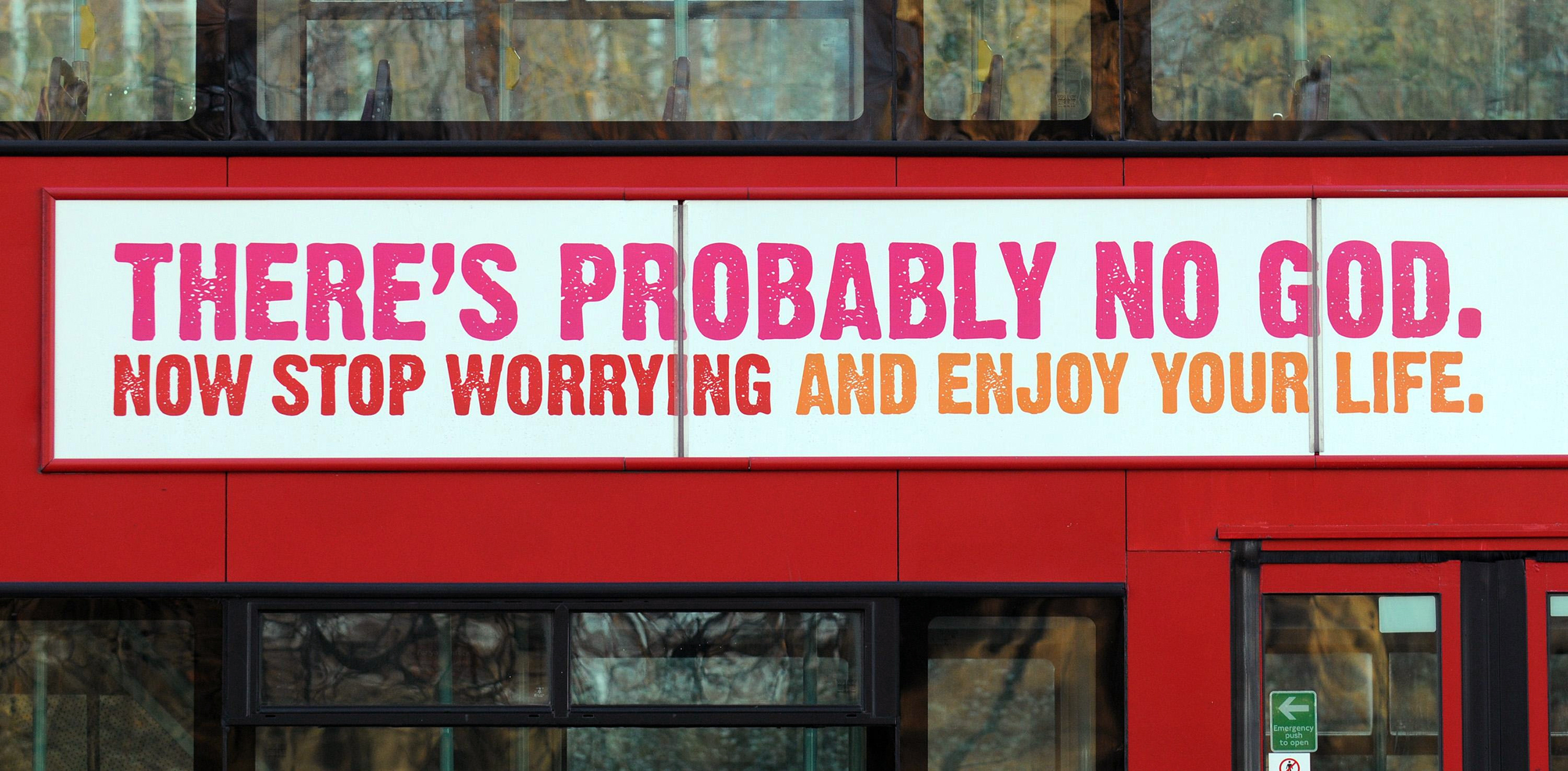 A atheist advertising campaign on British buses and on the London Underground with the slogan: 'There's probably no God. Now stop worrying and enjoy your life.' in Kensington Gardens, London, Jan. 6, 2008.