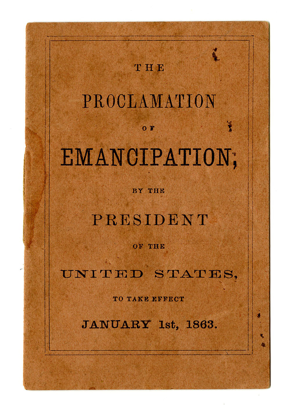 The Proclamation of Emancipation by the President of the                               United States, to take effect January 1st, 1863                                Written by President Abraham Lincoln and published by John Murray Forbes, 1862.
