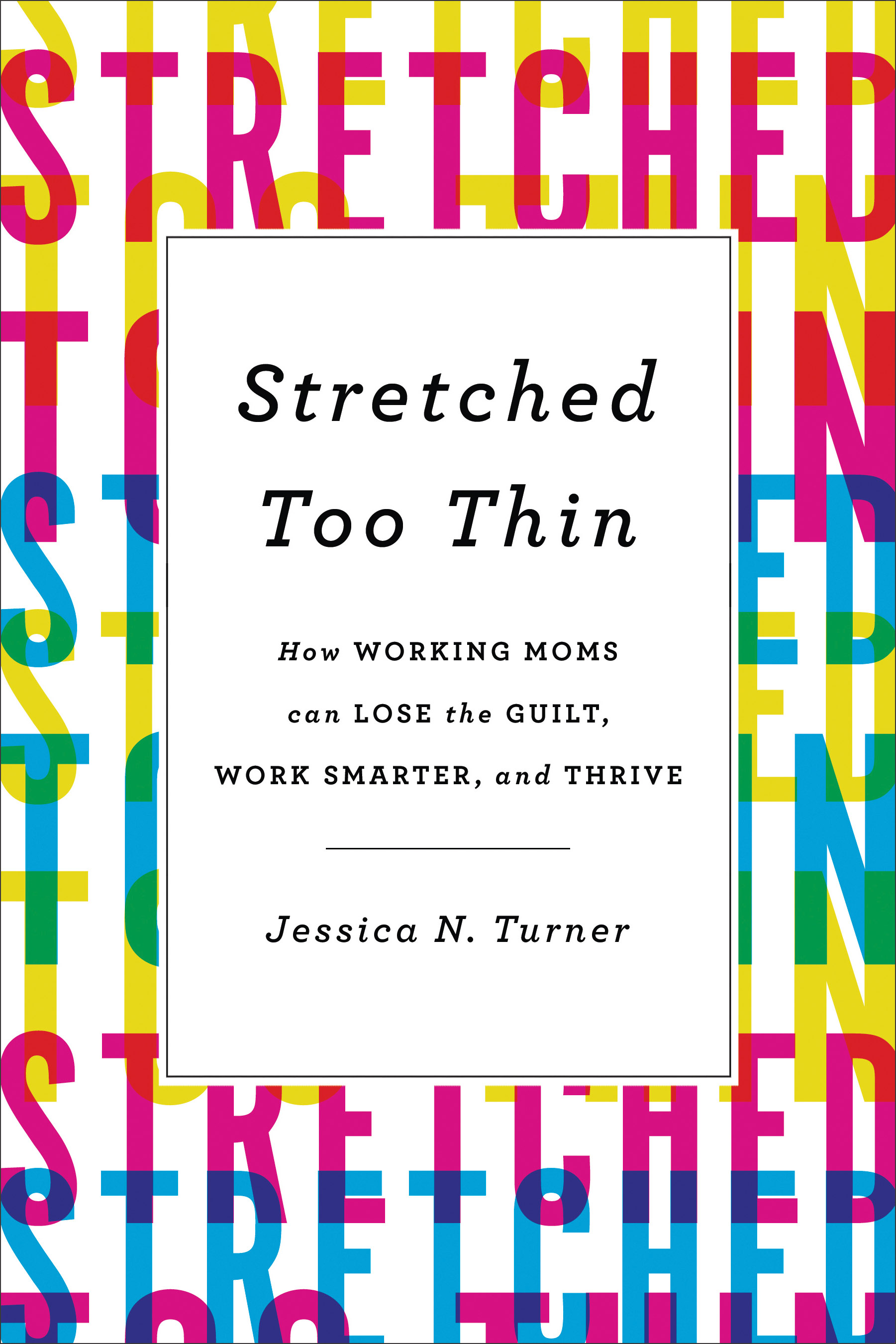 Stretched Too Thin: How Working Moms Can Lose the Guilt, Work Smarter, and Thrive.