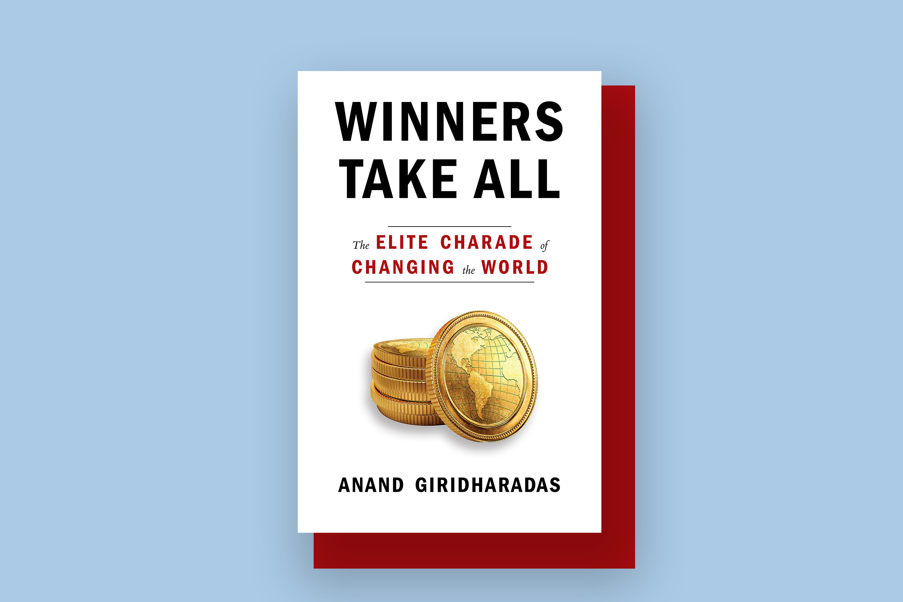 Winners Take All The Elite Charade of Changing the World, by: Anand Giridharadas