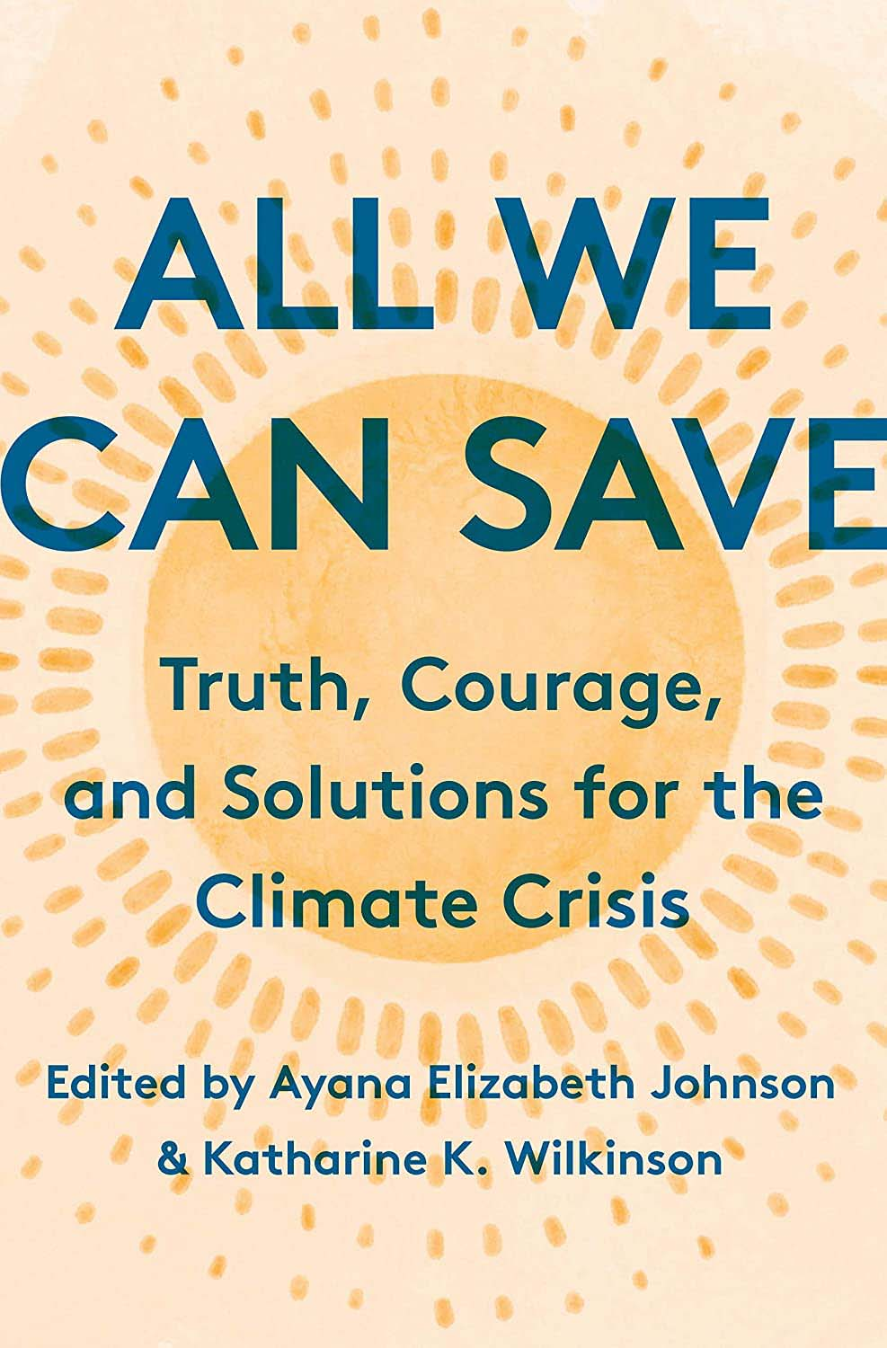 All We Can Save: Truth, Courage, and Solutions for the Climate Crises, edited by Ayana Elizabeth Johnson and Katharine K. Wilkinson.